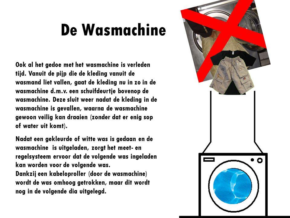 De Wasmachine Ook al het gedoe met het wasmachine is verleden tijd. Vanuit de pijp die de kleding vanuit de wasmand liet vallen, gaat de kleding nu in