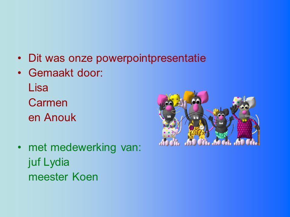 •Dit was onze powerpointpresentatie •Gemaakt door: Lisa Carmen en Anouk •met medewerking van: juf Lydia meester Koen