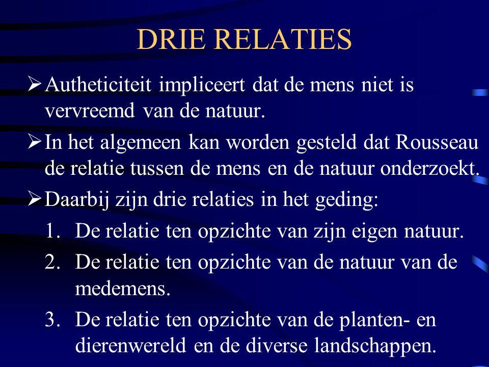 DRIE RELATIES  Autheticiteit impliceert dat de mens niet is vervreemd van de natuur.  In het algemeen kan worden gesteld dat Rousseau de relatie tus