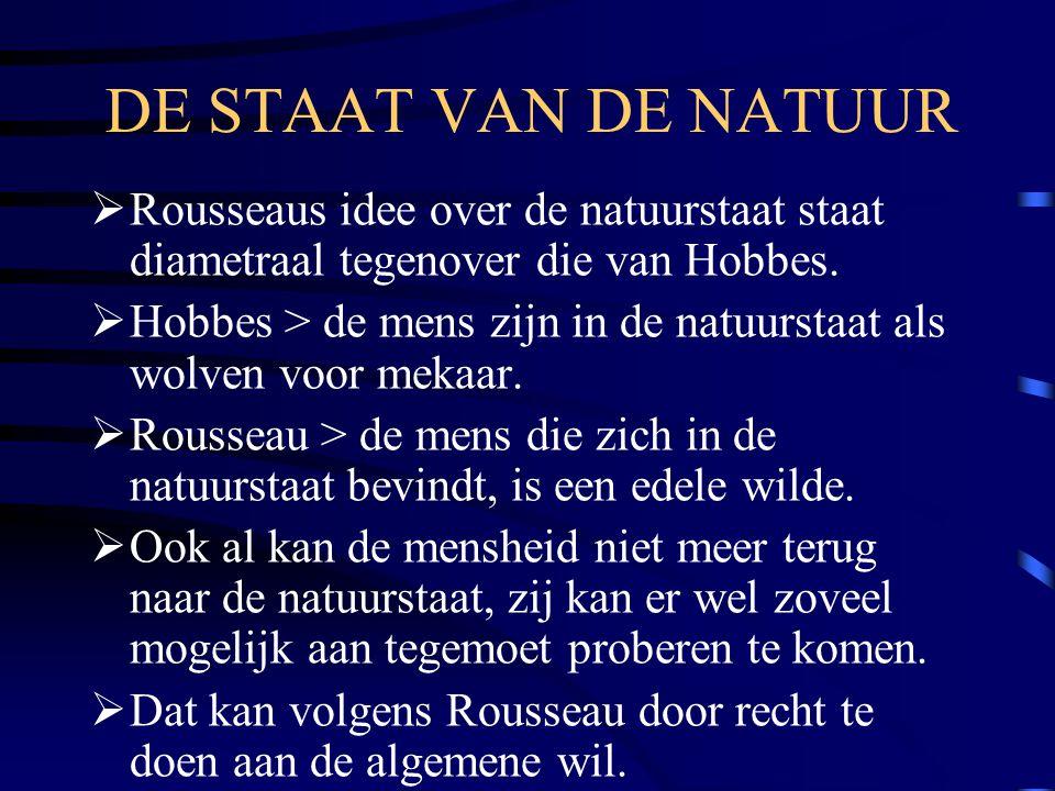 DE STAAT VAN DE NATUUR  Rousseaus idee over de natuurstaat staat diametraal tegenover die van Hobbes.  Hobbes > de mens zijn in de natuurstaat als w