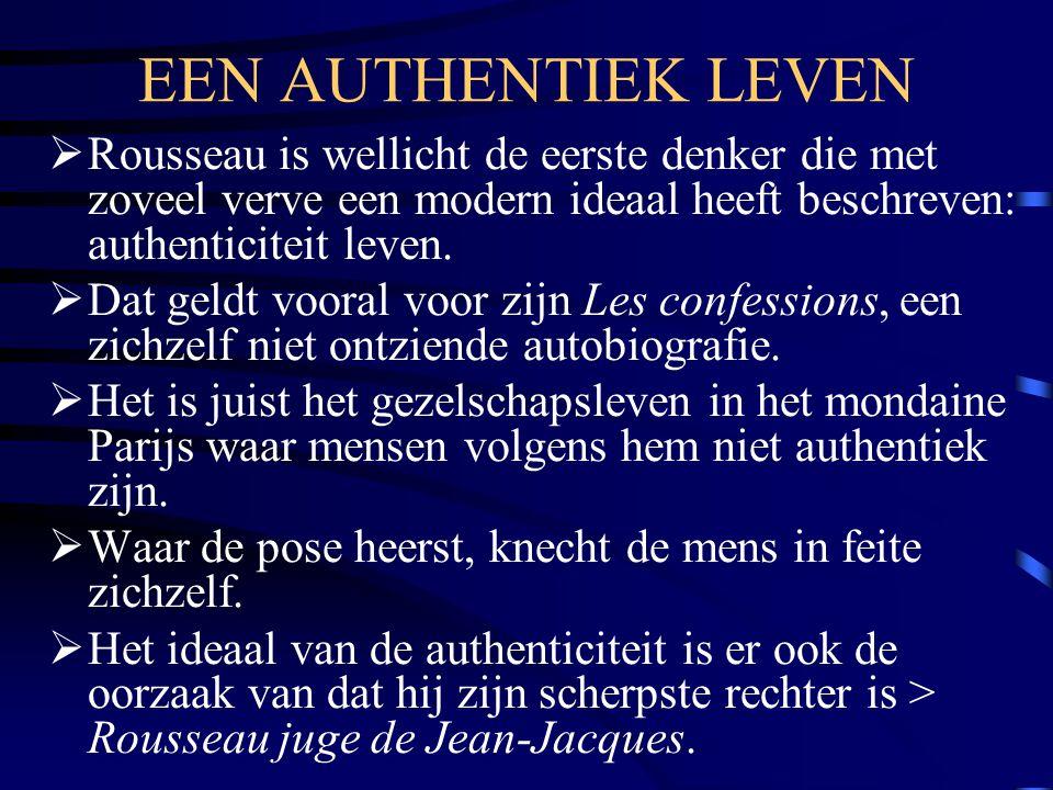 EEN AUTHENTIEK LEVEN  Rousseau is wellicht de eerste denker die met zoveel verve een modern ideaal heeft beschreven: authenticiteit leven.  Dat geld