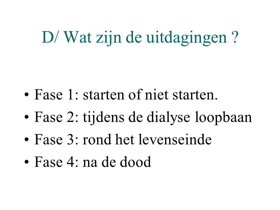 D/ Wat zijn de uitdagingen ? •Fase 1: starten of niet starten. •Fase 2: tijdens de dialyse loopbaan •Fase 3: rond het levenseinde •Fase 4: na de dood