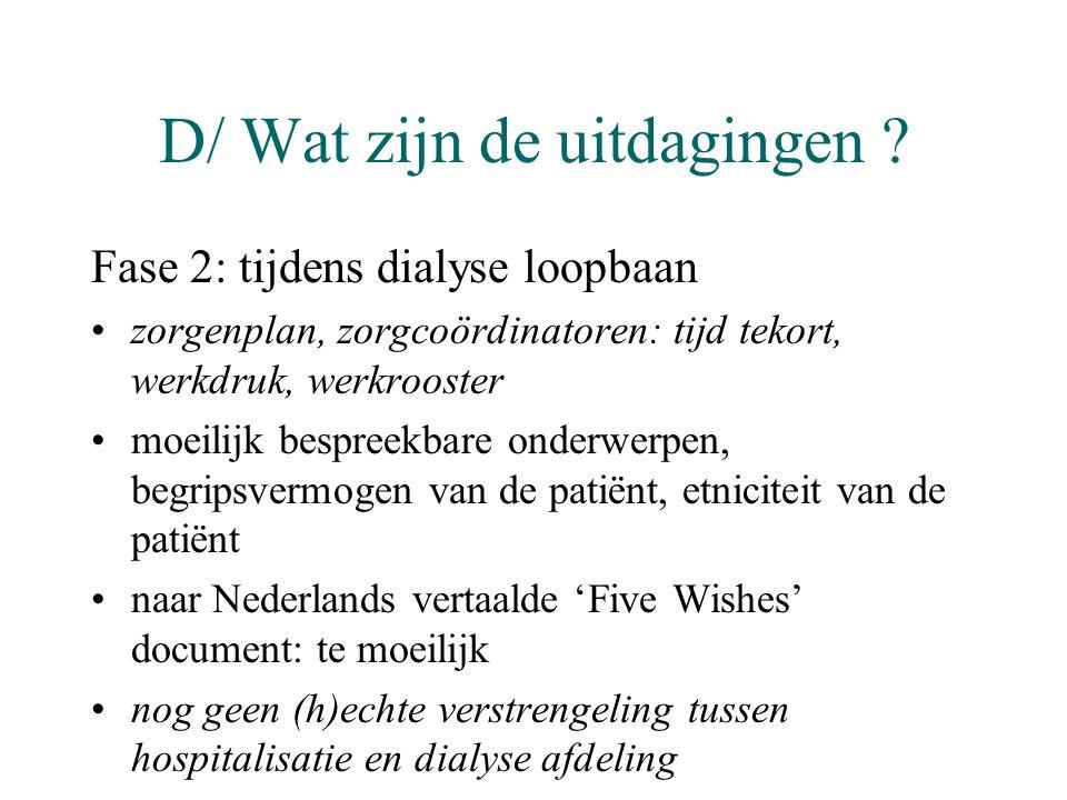 D/ Wat zijn de uitdagingen ? Fase 2: tijdens dialyse loopbaan •zorgenplan, zorgcoördinatoren: tijd tekort, werkdruk, werkrooster •moeilijk bespreekbar