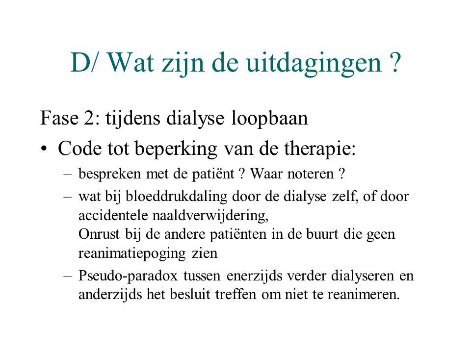 D/ Wat zijn de uitdagingen ? Fase 2: tijdens dialyse loopbaan •Code tot beperking van de therapie: –bespreken met de patiënt ? Waar noteren ? –wat bij
