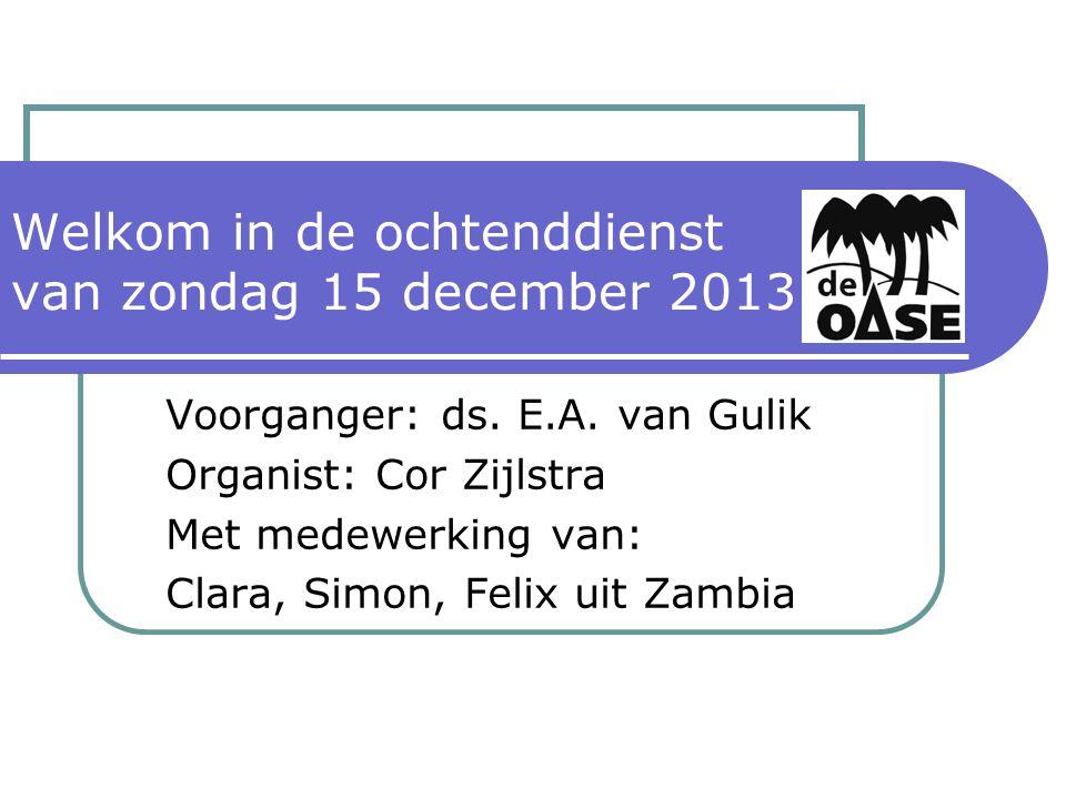 Welkom in de ochtenddienst van zondag 15 december 2013 Voorganger: ds.
