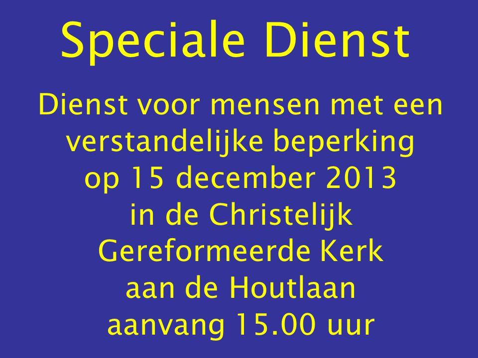 Speciale Dienst Dienst voor mensen met een verstandelijke beperking op 15 december 2013 in de Christelijk Gereformeerde Kerk aan de Houtlaan aanvang 15.00 uur