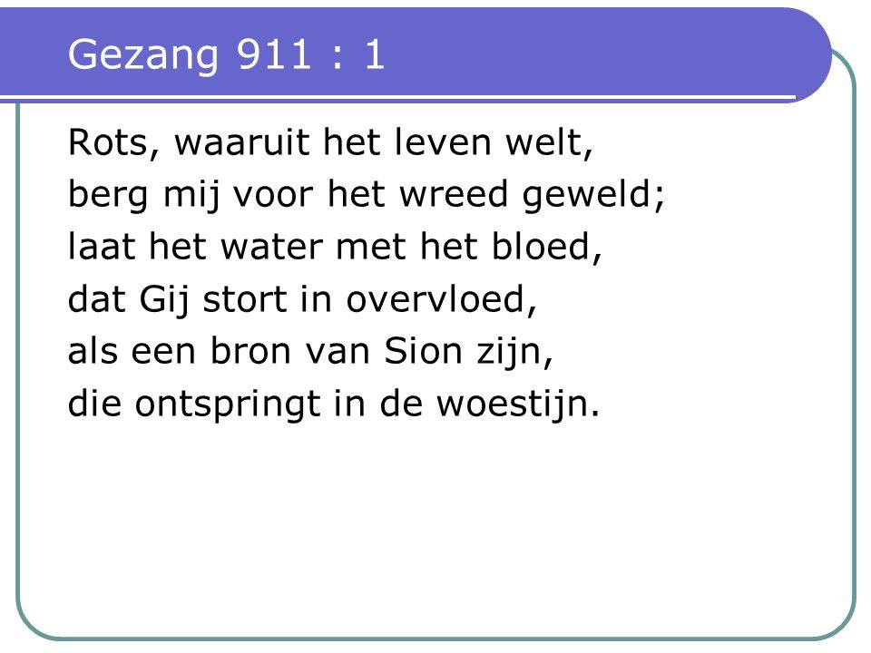 Gezang 911 : 1 Rots, waaruit het leven welt, berg mij voor het wreed geweld; laat het water met het bloed, dat Gij stort in overvloed, als een bron van Sion zijn, die ontspringt in de woestijn.