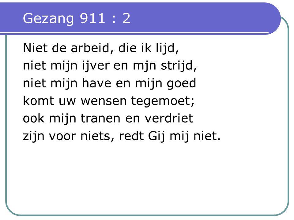 Gezang 911 : 2 Niet de arbeid, die ik lijd, niet mijn ijver en mjn strijd, niet mijn have en mijn goed komt uw wensen tegemoet; ook mijn tranen en verdriet zijn voor niets, redt Gij mij niet.
