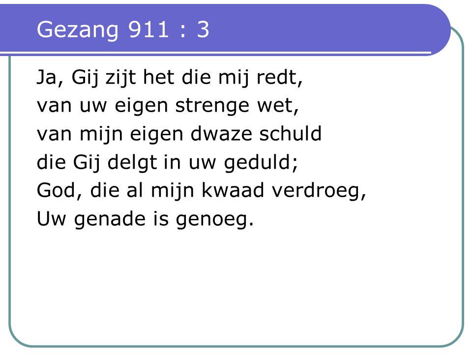 Gezang 911 : 3 Ja, Gij zijt het die mij redt, van uw eigen strenge wet, van mijn eigen dwaze schuld die Gij delgt in uw geduld; God, die al mijn kwaad verdroeg, Uw genade is genoeg.