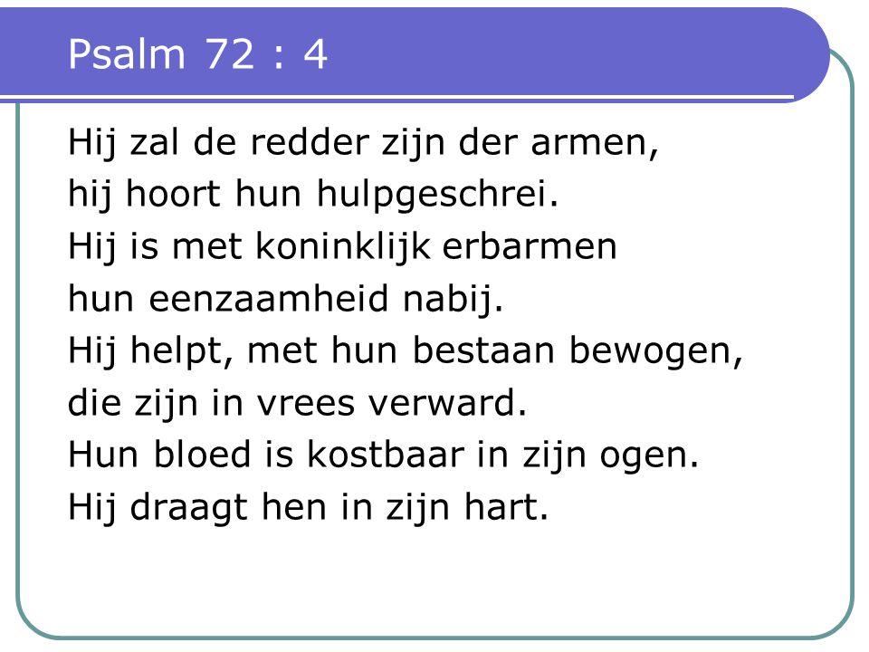 Psalm 72 : 4 Hij zal de redder zijn der armen, hij hoort hun hulpgeschrei.