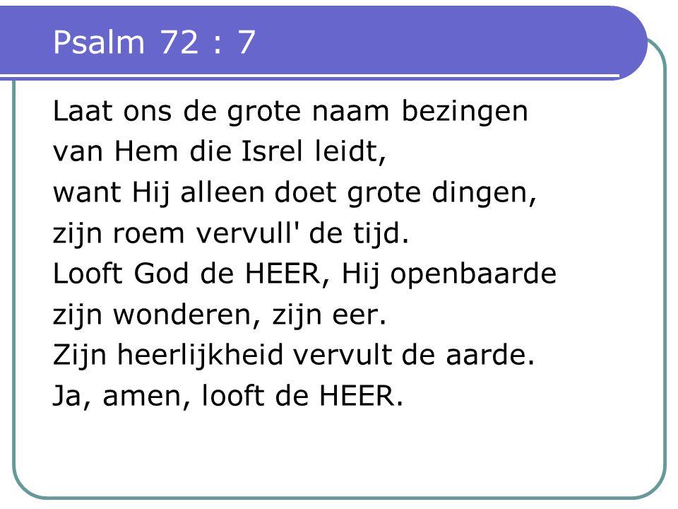 Psalm 72 : 7 Laat ons de grote naam bezingen van Hem die Isrel leidt, want Hij alleen doet grote dingen, zijn roem vervull de tijd.