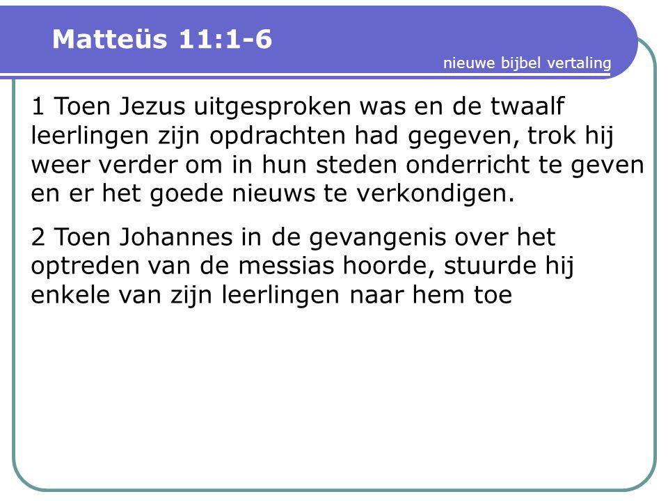 Matteüs 11:1-6 nieuwe bijbel vertaling 1 Toen Jezus uitgesproken was en de twaalf leerlingen zijn opdrachten had gegeven, trok hij weer verder om in hun steden onderricht te geven en er het goede nieuws te verkondigen.