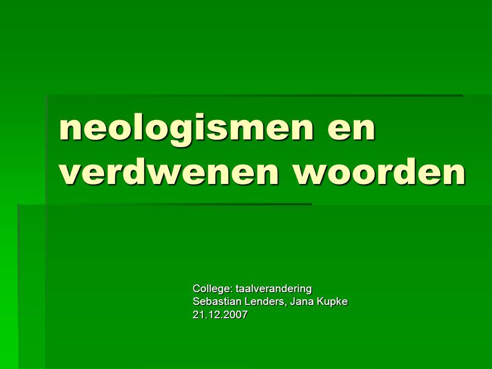 neologismen en verdwenen woorden College: taalverandering Sebastian Lenders, Jana Kupke 21.12.2007