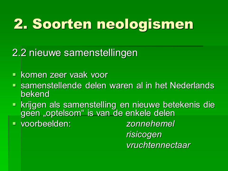 2. Soorten neologismen 2.2 nieuwe samenstellingen  komen zeer vaak voor  samenstellende delen waren al in het Nederlands bekend  krijgen als samens