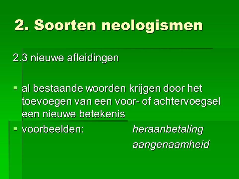 2. Soorten neologismen 2.3 nieuwe afleidingen  al bestaande woorden krijgen door het toevoegen van een voor- of achtervoegsel een nieuwe betekenis 