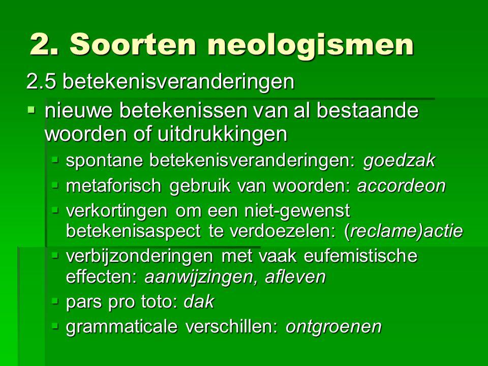 2. Soorten neologismen 2.5 betekenisveranderingen  nieuwe betekenissen van al bestaande woorden of uitdrukkingen  spontane betekenisveranderingen: g