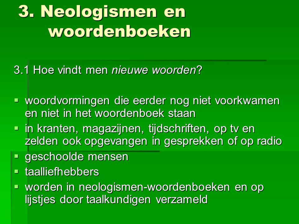 3. Neologismen en woordenboeken 3.1 Hoe vindt men nieuwe woorden?  woordvormingen die eerder nog niet voorkwamen en niet in het woordenboek staan  i