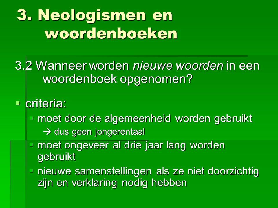3. Neologismen en woordenboeken 3.2 Wanneer worden nieuwe woorden in een woordenboek opgenomen?  criteria:  moet door de algemeenheid worden gebruik