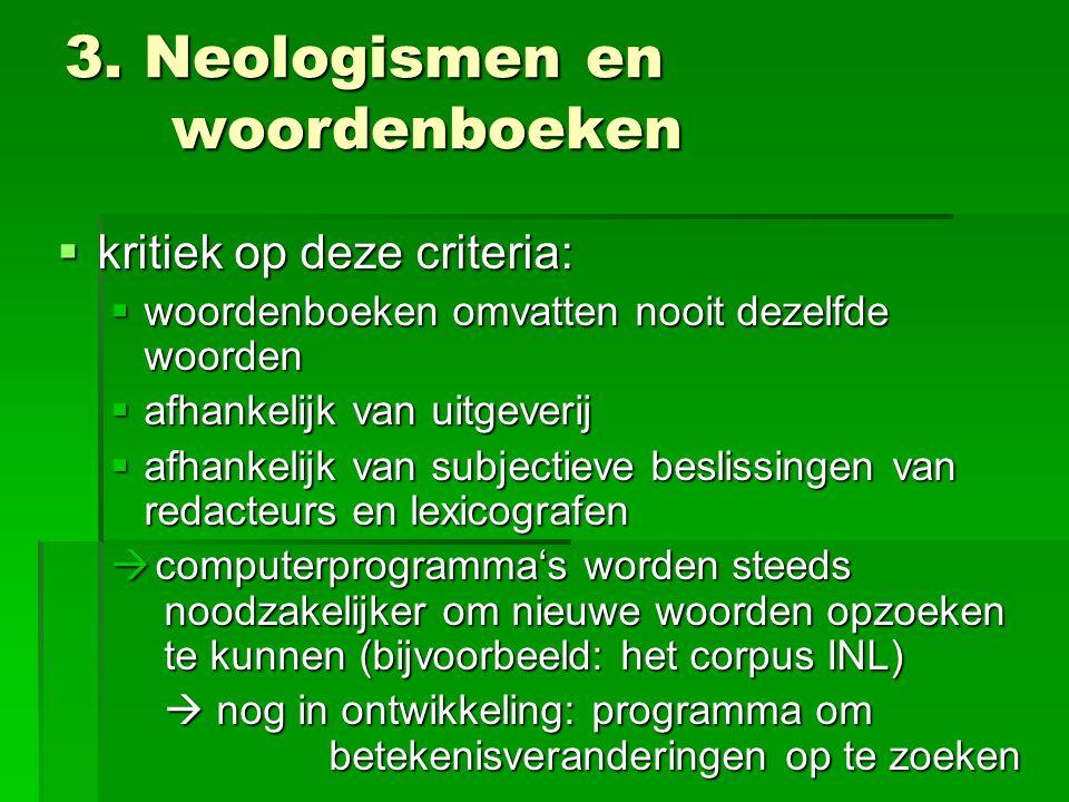 3. Neologismen en woordenboeken  kritiek op deze criteria:  woordenboeken omvatten nooit dezelfde woorden  afhankelijk van uitgeverij  afhankelijk