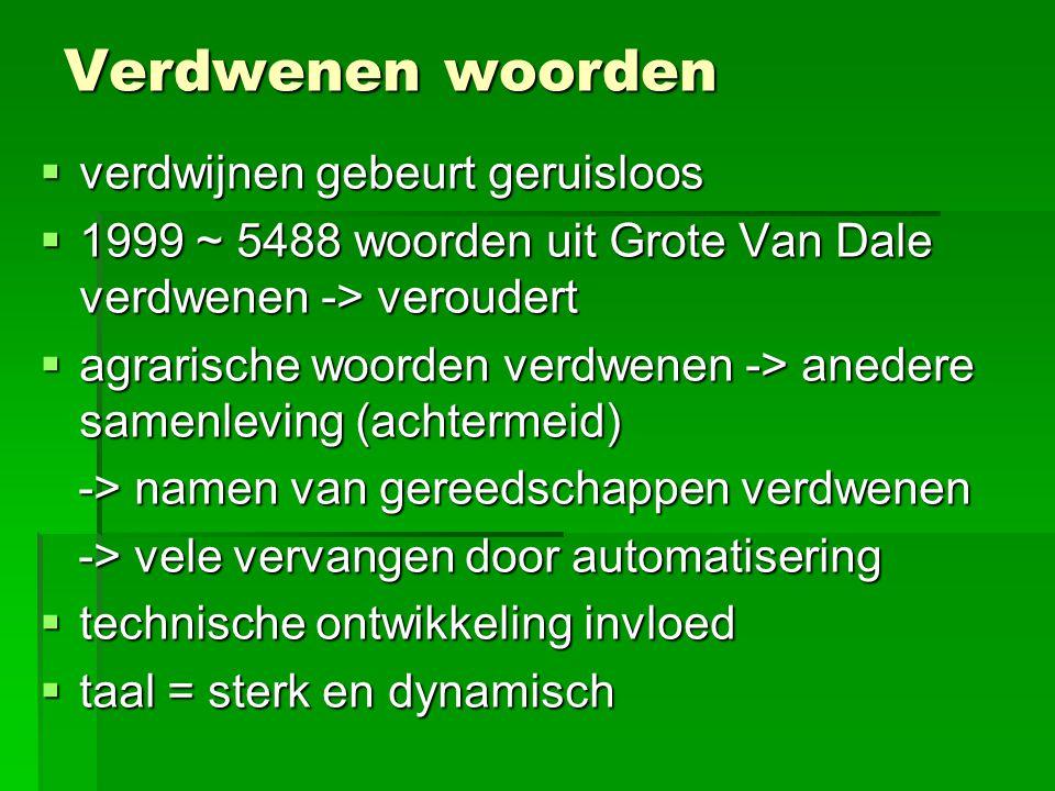 Verdwenen woorden  verdwijnen gebeurt geruisloos  1999 ~ 5488 woorden uit Grote Van Dale verdwenen -> veroudert  agrarische woorden verdwenen -> an