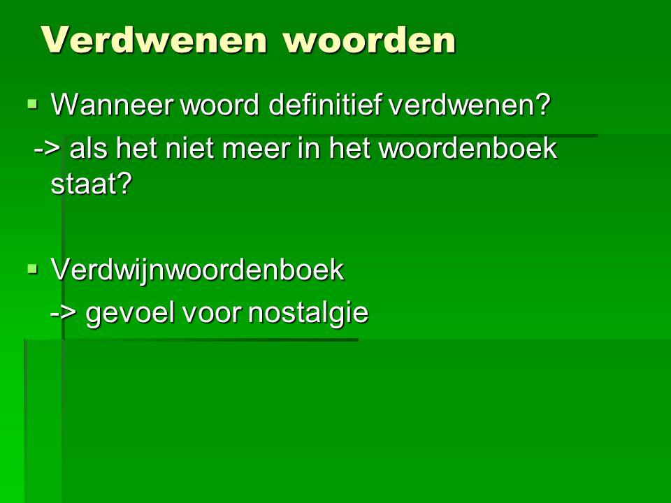 Verdwenen woorden  Wanneer woord definitief verdwenen? -> als het niet meer in het woordenboek staat? -> als het niet meer in het woordenboek staat?