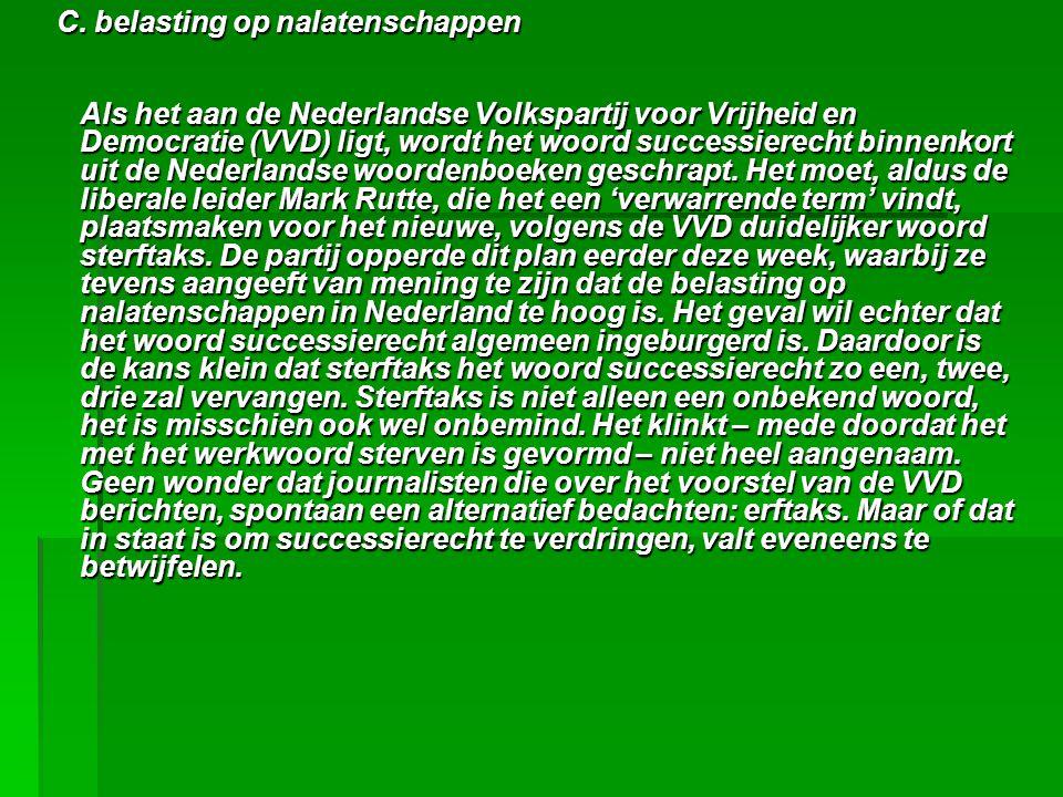 C. belasting op nalatenschappen C. belasting op nalatenschappen Als het aan de Nederlandse Volkspartij voor Vrijheid en Democratie (VVD) ligt, wordt h