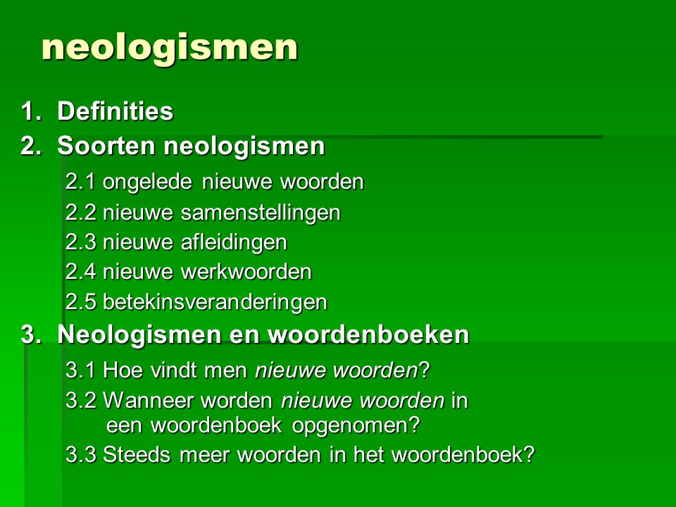neologismen 1. Definities 2. Soorten neologismen 2.1 ongelede nieuwe woorden 2.2 nieuwe samenstellingen 2.3 nieuwe afleidingen 2.4 nieuwe werkwoorden