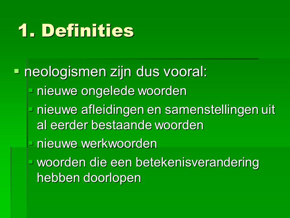 1. Definities  neologismen zijn dus vooral:  nieuwe ongelede woorden  nieuwe afleidingen en samenstellingen uit al eerder bestaande woorden  nieuw