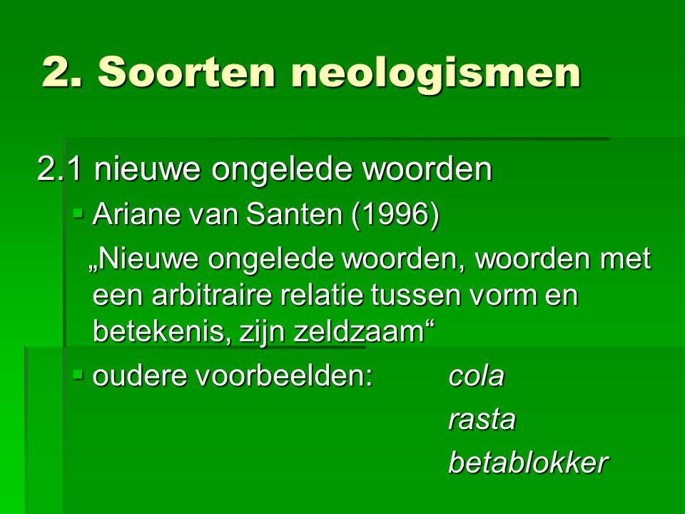 """2. Soorten neologismen 2.1 nieuwe ongelede woorden  Ariane van Santen (1996) """"Nieuwe ongelede woorden, woorden met een arbitraire relatie tussen vorm"""