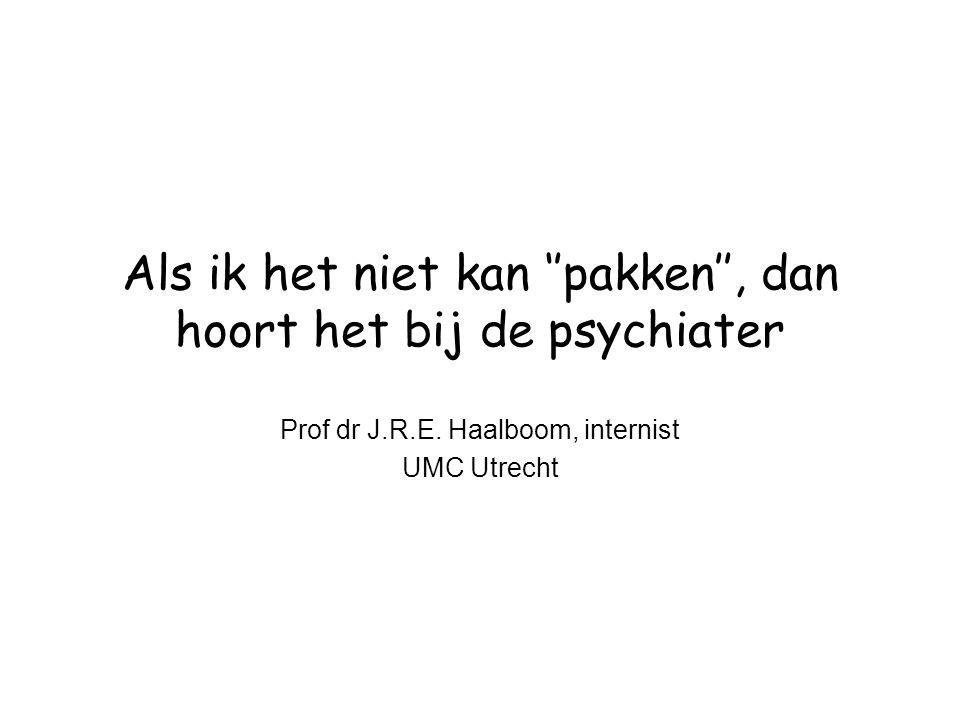 Als ik het niet kan ''pakken'', dan hoort het bij de psychiater Prof dr J.R.E. Haalboom, internist UMC Utrecht