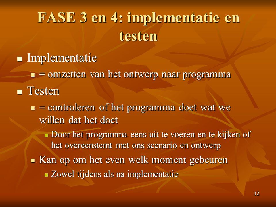 12 FASE 3 en 4: implementatie en testen  Implementatie  = omzetten van het ontwerp naar programma  Testen  = controleren of het programma doet wat