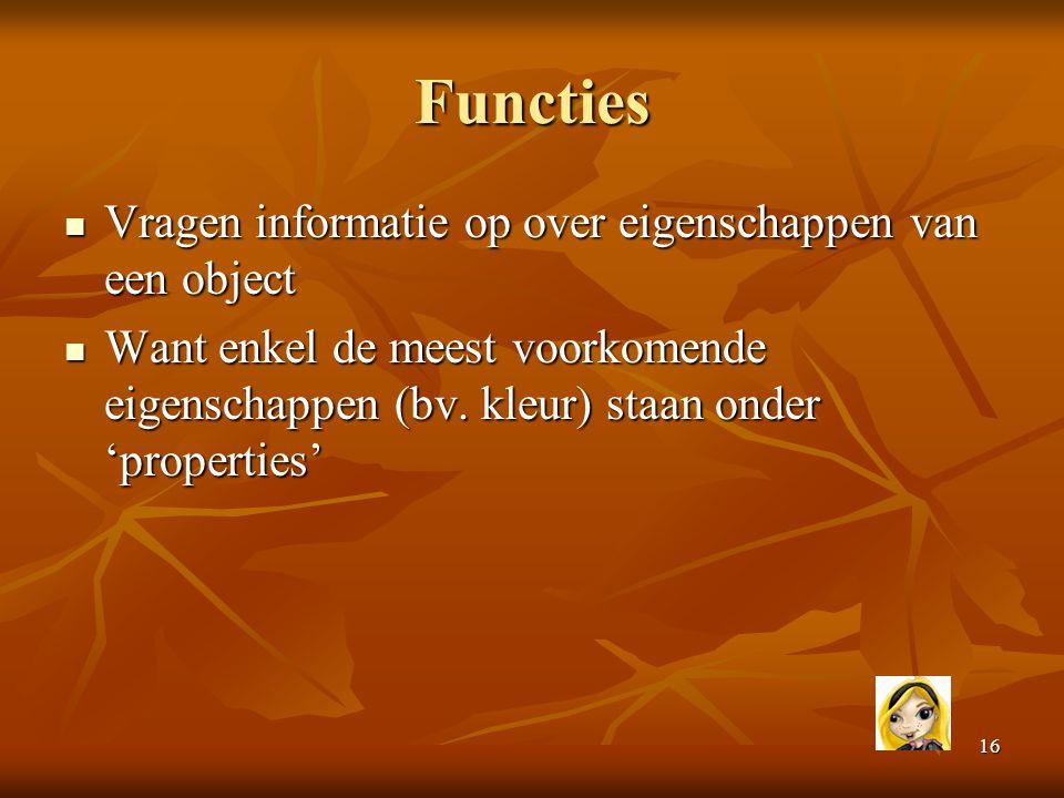 16 Functies  Vragen informatie op over eigenschappen van een object  Want enkel de meest voorkomende eigenschappen (bv. kleur) staan onder 'properti