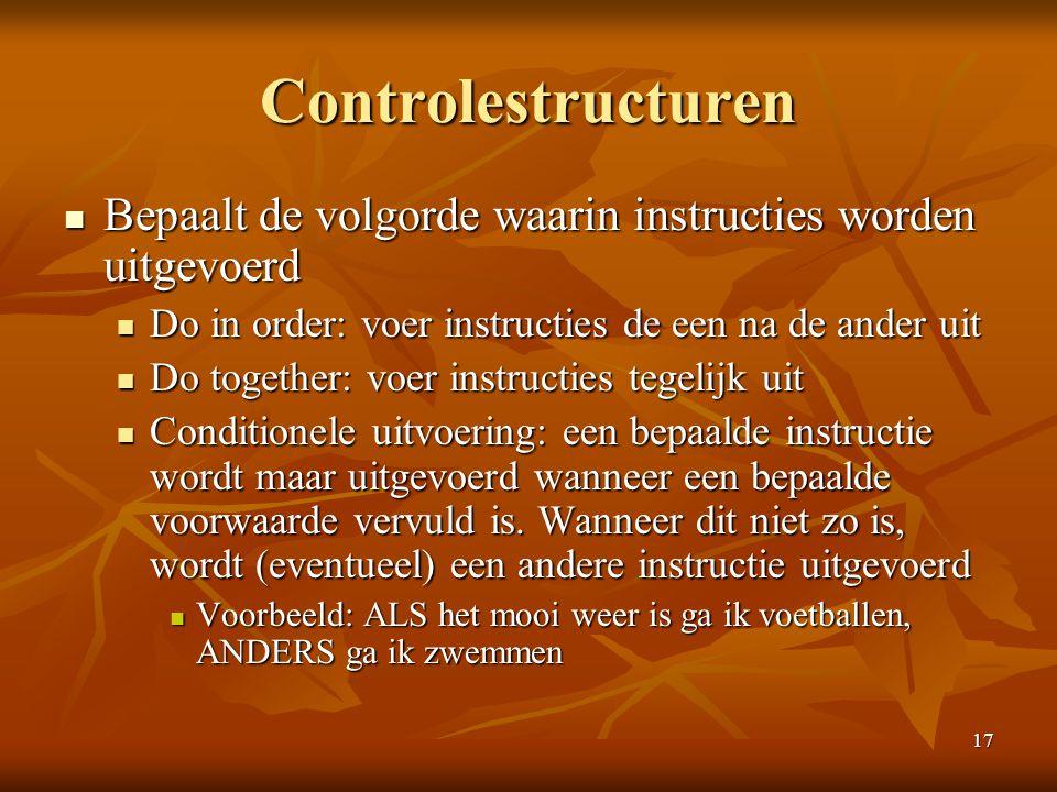 17 Controlestructuren  Bepaalt de volgorde waarin instructies worden uitgevoerd  Do in order: voer instructies de een na de ander uit  Do together: