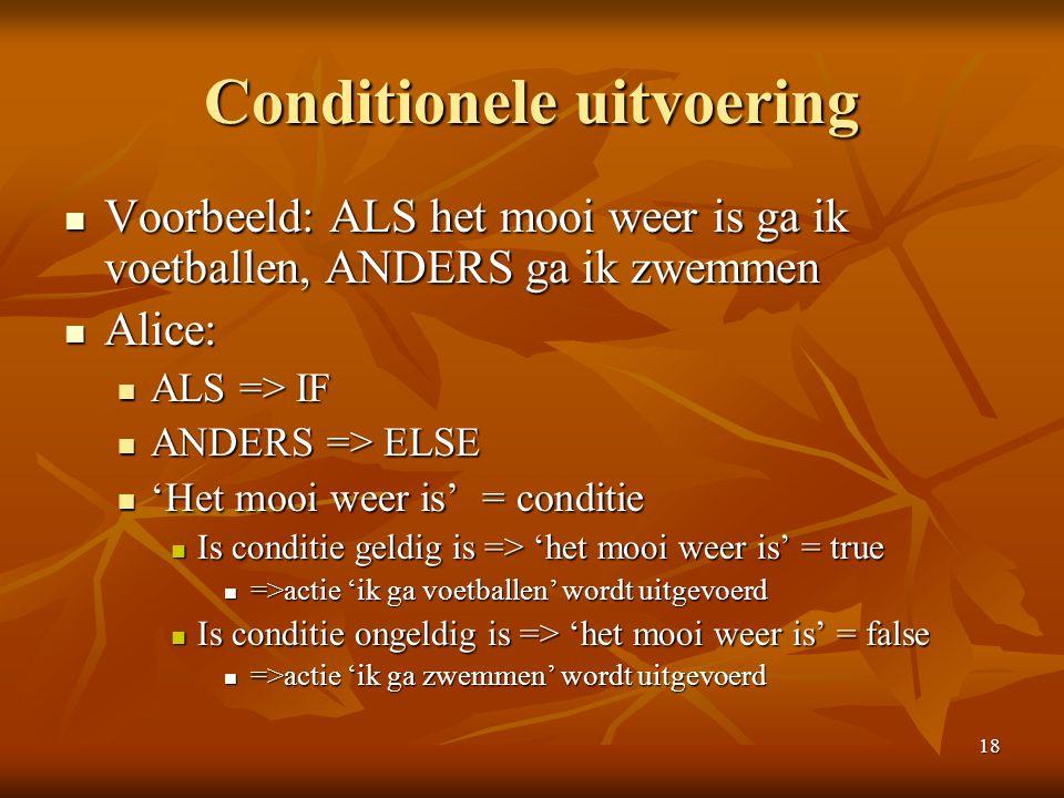 18 Conditionele uitvoering  Voorbeeld: ALS het mooi weer is ga ik voetballen, ANDERS ga ik zwemmen  Alice:  ALS => IF  ANDERS => ELSE  'Het mooi