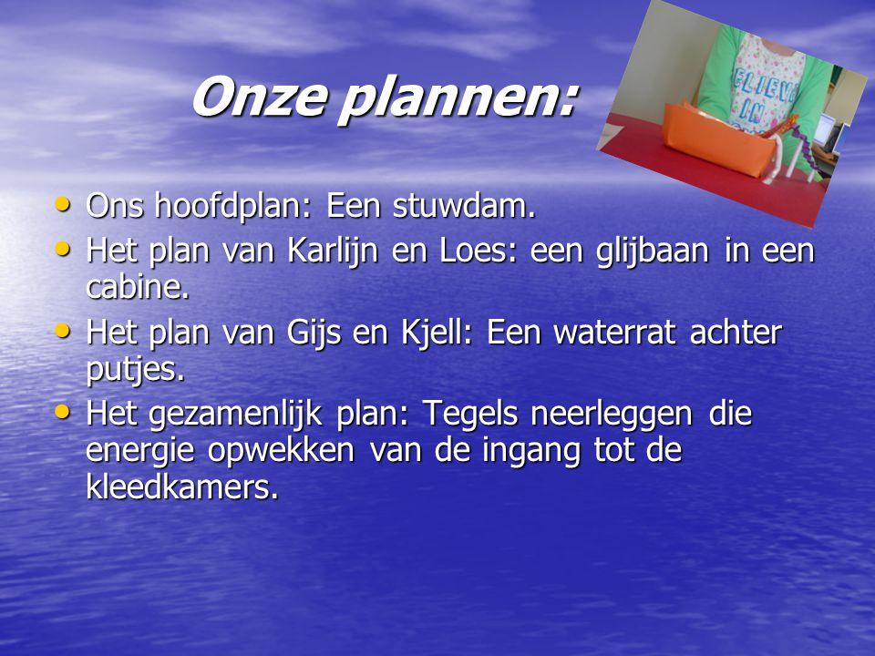 Onze plannen: Onze plannen: • Ons hoofdplan: Een stuwdam. • Het plan van Karlijn en Loes: een glijbaan in een cabine. • Het plan van Gijs en Kjell: Ee