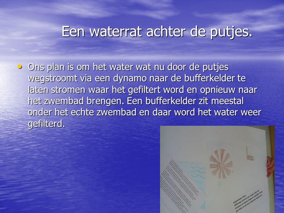 Een waterrat achter de putjes. Een waterrat achter de putjes. • Ons plan is om het water wat nu door de putjes wegstroomt via een dynamo naar de buffe
