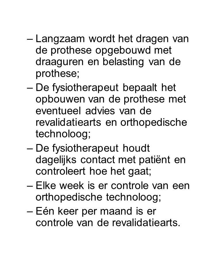 –Langzaam wordt het dragen van de prothese opgebouwd met draaguren en belasting van de prothese; –De fysiotherapeut bepaalt het opbouwen van de prothese met eventueel advies van de revalidatiearts en orthopedische technoloog; –De fysiotherapeut houdt dagelijks contact met patiënt en controleert hoe het gaat; –Elke week is er controle van een orthopedische technoloog; –Eén keer per maand is er controle van de revalidatiearts.