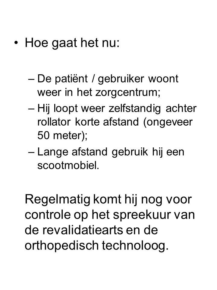 •Hoe gaat het nu: –De patiënt / gebruiker woont weer in het zorgcentrum; –Hij loopt weer zelfstandig achter rollator korte afstand (ongeveer 50 meter); –Lange afstand gebruik hij een scootmobiel.