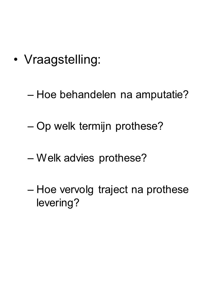 •Vraagstelling: –Hoe behandelen na amputatie? –Op welk termijn prothese? –Welk advies prothese? –Hoe vervolg traject na prothese levering?