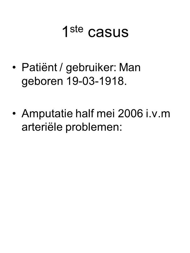 1 ste casus •Patiënt / gebruiker: Man geboren 19-03-1918. •Amputatie half mei 2006 i.v.m arteriële problemen: