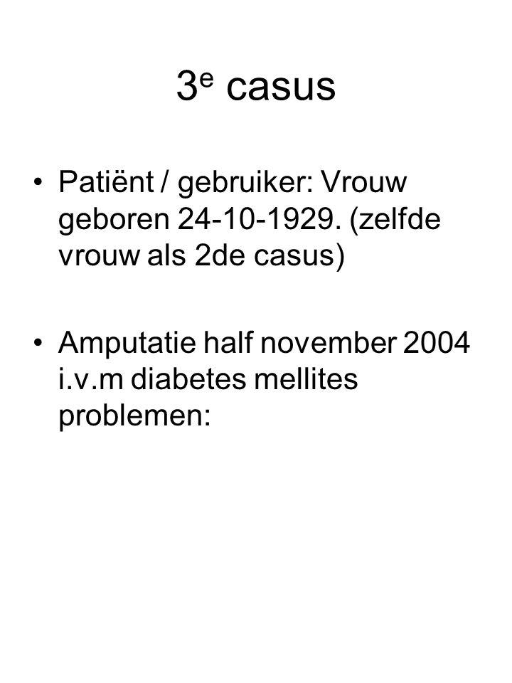 3 e casus •Patiënt / gebruiker: Vrouw geboren 24-10-1929. (zelfde vrouw als 2de casus) •Amputatie half november 2004 i.v.m diabetes mellites problemen