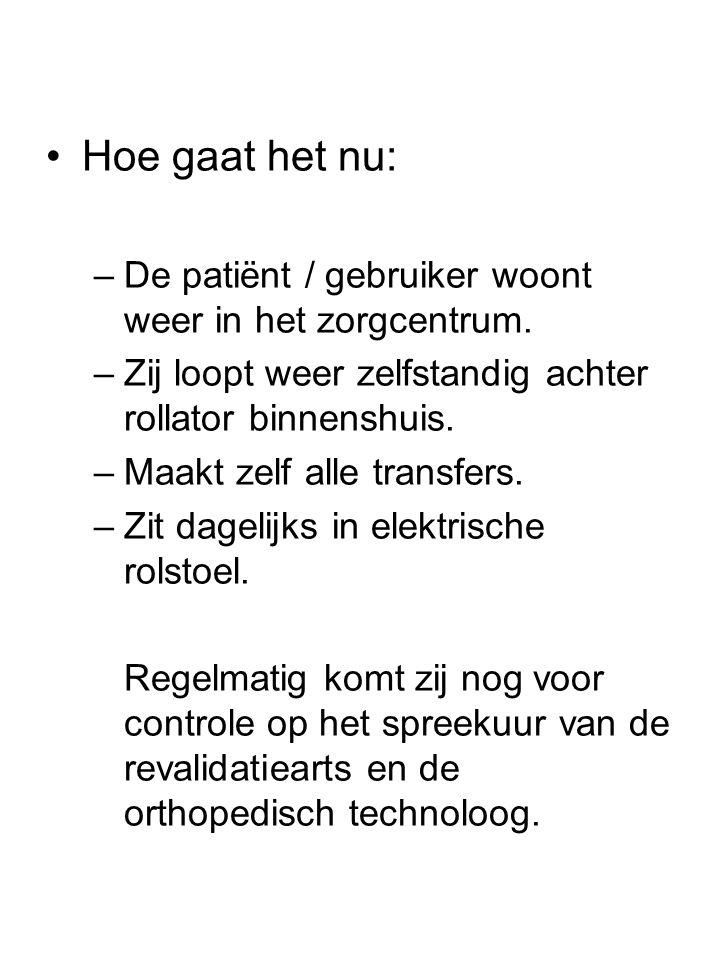 •Hoe gaat het nu: –De patiënt / gebruiker woont weer in het zorgcentrum. –Zij loopt weer zelfstandig achter rollator binnenshuis. –Maakt zelf alle tra