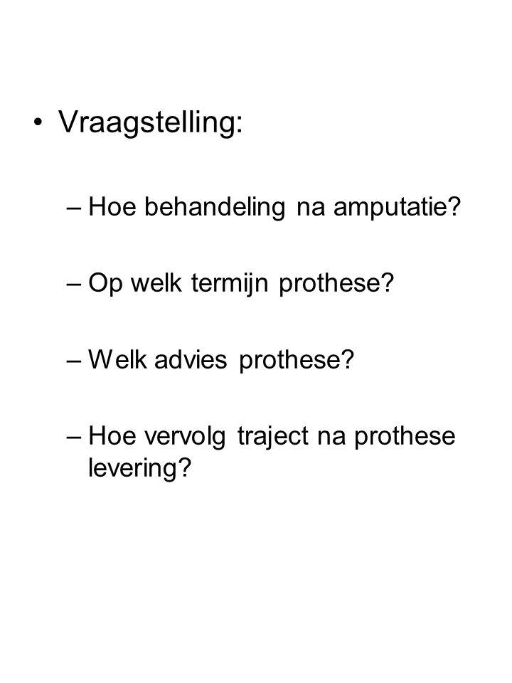 •Vraagstelling: –Hoe behandeling na amputatie? –Op welk termijn prothese? –Welk advies prothese? –Hoe vervolg traject na prothese levering?