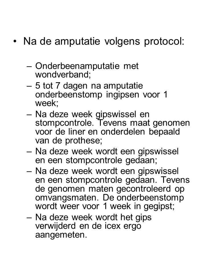 •Na de amputatie volgens protocol: –Onderbeenamputatie met wondverband; –5 tot 7 dagen na amputatie onderbeenstomp ingipsen voor 1 week; –Na deze week gipswissel en stompcontrole.