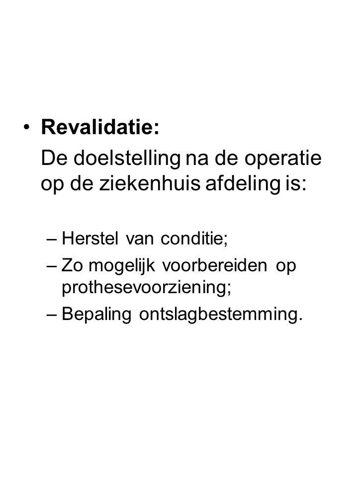 •Revalidatie: De doelstelling na de operatie op de ziekenhuis afdeling is: –Herstel van conditie; –Zo mogelijk voorbereiden op prothesevoorziening; –Bepaling ontslagbestemming.