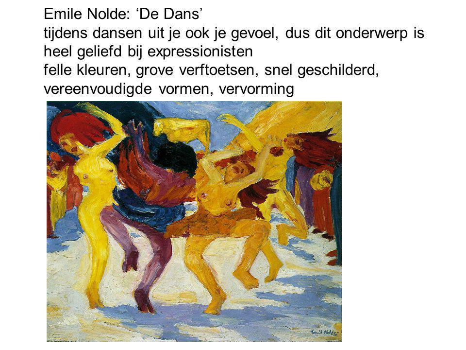 Emile Nolde: 'De Dans' tijdens dansen uit je ook je gevoel, dus dit onderwerp is heel geliefd bij expressionisten felle kleuren, grove verftoetsen, snel geschilderd, vereenvoudigde vormen, vervorming