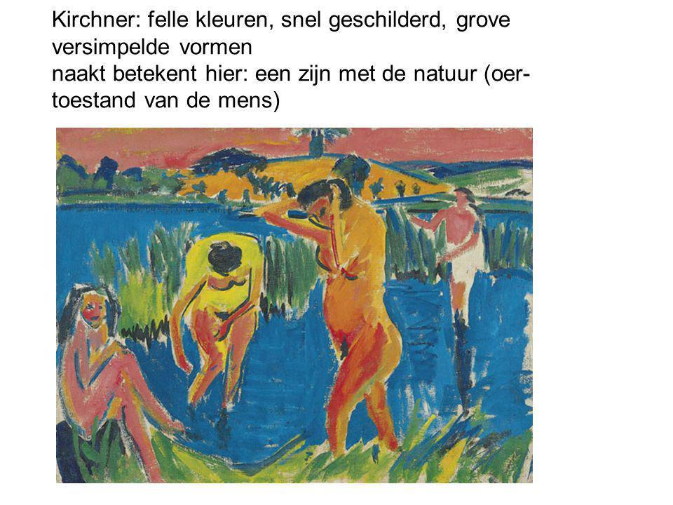 Kirchner: felle kleuren, snel geschilderd, grove versimpelde vormen naakt betekent hier: een zijn met de natuur (oer- toestand van de mens)