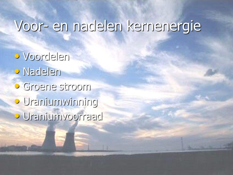 Voor- en nadelen kernenergie • Voordelen • Nadelen • Groene stroom • Uraniumwinning • Uraniumvoorraad