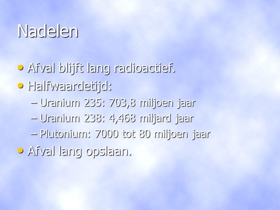 Nadelen • Afval blijft lang radioactief. • Halfwaardetijd: –Uranium 235: 703,8 miljoen jaar –Uranium 238: 4,468 miljard jaar –Plutonium: 7000 tot 80 m