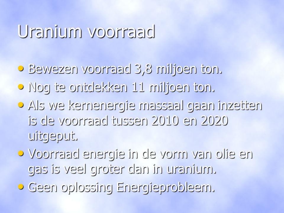 Uranium voorraad • Bewezen voorraad 3,8 miljoen ton. • Nog te ontdekken 11 miljoen ton. • Als we kernenergie massaal gaan inzetten is de voorraad tuss